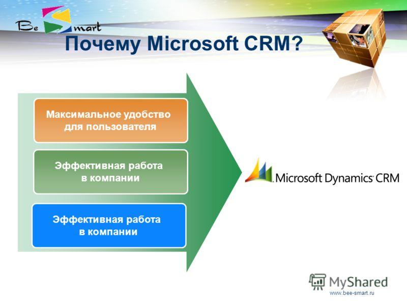 www.bee-smart.ru Почему Microsoft CRM? Максимальное удобство для пользователя Эффективная работа в компании Эффективная работа в компании