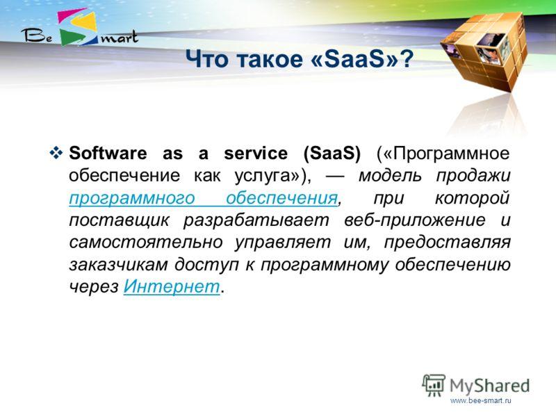 www.bee-smart.ru Что такое «SaaS»? Software as a service (SaaS) («Программное обеспечение как услуга»), модель продажи программного обеспечения, при которой поставщик разрабатывает веб-приложение и самостоятельно управляет им, предоставляя заказчикам