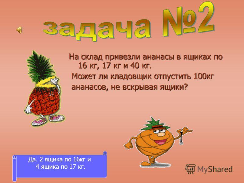 На склад привезли ананасы в ящиках по 16 кг, 17 кг и 40 кг. Может ли кладовщик отпустить 100кг Может ли кладовщик отпустить 100кг ананасов, не вскрывая ящики? ананасов, не вскрывая ящики? Да. 2 ящика по 16кг и 4 ящика по 17 кг.
