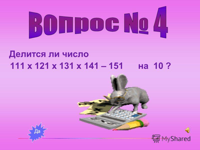 Делится ли число 111 х 121 х 131 х 141 – 151 на 10 ? Да