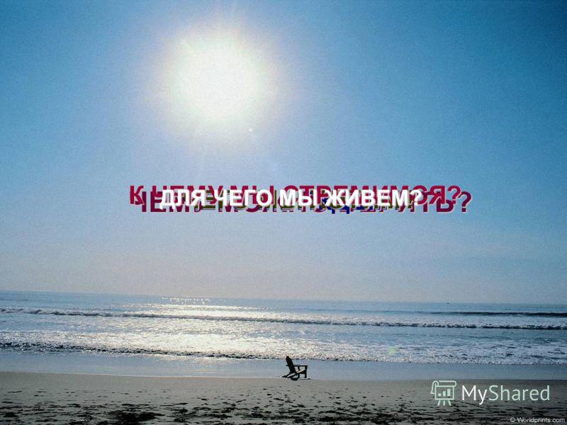 ЧЕМУ МОЖНО ВЕРИТЬ? ЧЕГО МЫ ЖДЕМ? ЧЕГО МЫ ХОТИМ? К ЧЕМУ МЫ СТРЕМИМСЯ? ДЛЯ ЧЕГО МЫ ЖИВЕМ?