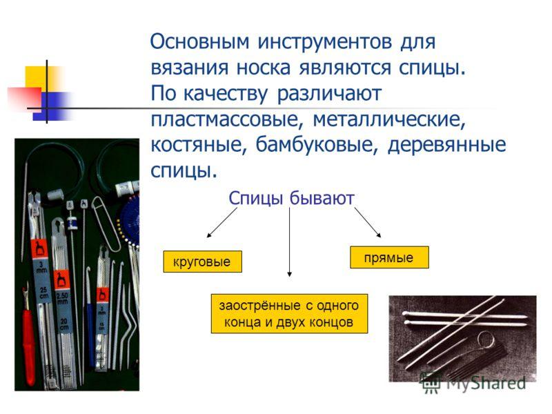 Основным инструментов для вязания носка являются спицы. По качеству различают пластмассовые, металлические, костяные, бамбуковые, деревянные спицы. Спицы бывают круговые заострённые с одного конца и двух концов прямые