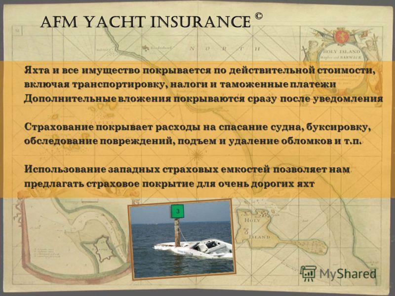 Яхта и все имущество покрывается по действительной стоимости, включая транспортировку, налоги и таможенные платежи Дополнительные вложения покрываются сразу после уведомления Страхование покрывает расходы на спасание судна, буксировку, обследование п