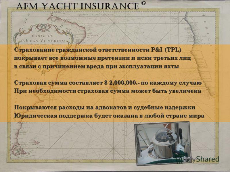 Страхование гражданской ответственности P&I (TPL) покрывает все возможные претензии и иски третьих лиц в связи с причинением вреда при эксплуатации яхты Страховая сумма составляет $ 2,000,000.- по каждому случаю При необходимости страховая сумма може
