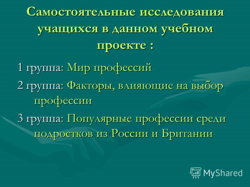 Самостоятельные исследования учащихся в данном учебном проекте : 1 группа: Мир профессий 2 группа: Факторы, влияющие на выбор профессии 3 группа: Популярные профессии среди подростков из России и Британии