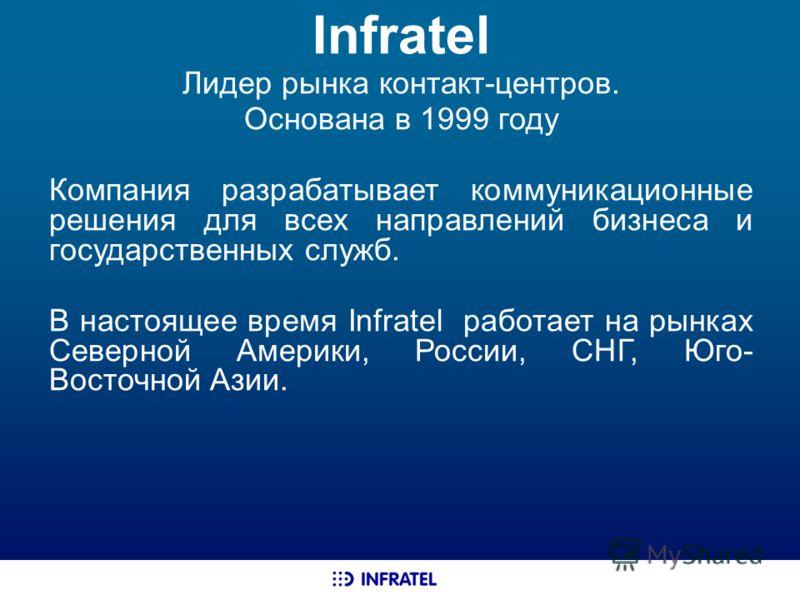 Infratel Лидер рынка контакт-центров. Основана в 1999 году Компания разрабатывает коммуникационные решения для всех направлений бизнеса и государственных служб. В настоящее время Infratel работает на рынках Северной Америки, России, СНГ, Юго- Восточн
