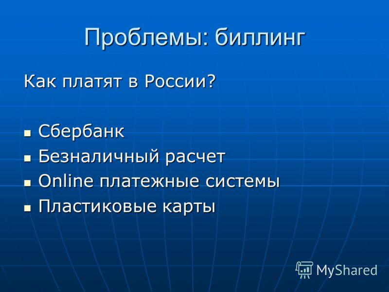 Проблемы: биллинг Как платят в России? Сбербанк Сбербанк Безналичный расчет Безналичный расчет Online платежные системы Online платежные системы Пластиковые карты Пластиковые карты