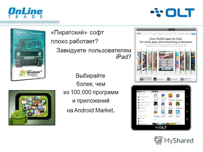 «Пиратский» софт плохо работает? Завидуете пользователям iPad? Выбирайте более, чем из 100,000 программ и приложений на Android Market.
