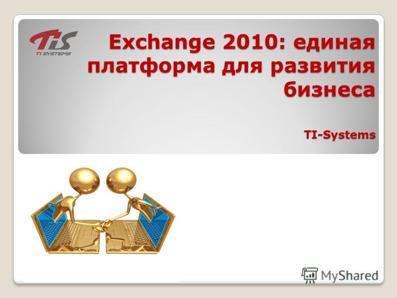 Exchange 2010: единая платформа для развития бизнеса TI-Systems Exchange 2010: единая платформа для развития бизнеса TI-Systems