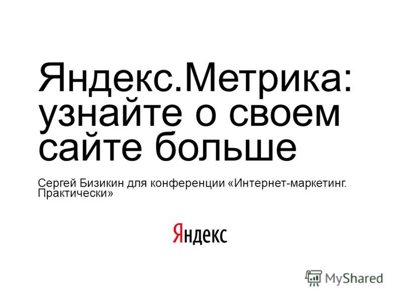 Яндекс.Метрика: узнайте о своем сайте больше Сергей Бизикин для конференции «Интернет-маркетинг. Практически»