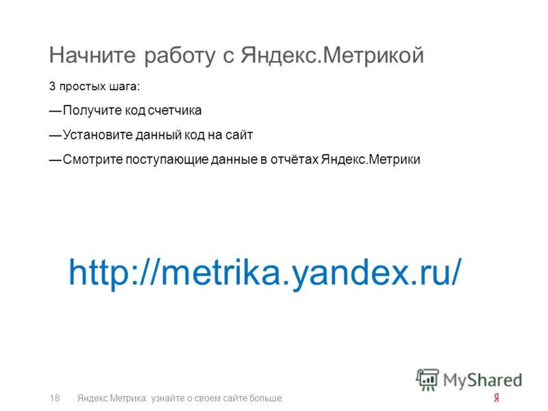 Начните работу с Яндекс.Метрикой 3 простых шага: Получите код счетчика Установите данный код на сайт Смотрите поступающие данные в отчётах Яндекс.Метрики 18Яндекс.Метрика: узнайте о своем сайте больше http://metrika.yandex.ru/