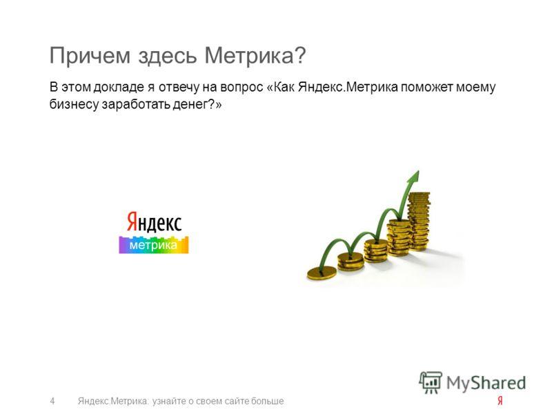 Причем здесь Метрика? В этом докладе я отвечу на вопрос «Как Яндекс.Метрика поможет моему бизнесу заработать денег?» 4Яндекс.Метрика: узнайте о своем сайте больше