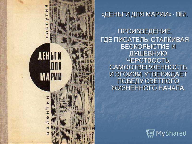 « ДЕНЬГИ ДЛЯ МАРИИ » - 1967 г. ПРОИЗВЕДЕНИЕ, ГДЕ ПИСАТЕЛЬ, СТАЛКИВАЯ БЕСКОРЫСТИЕ И ДУШЕВНУЮ ЧЕРСТВОСТЬ, САМООТВЕРЖЕННОСТЬ И ЭГОИЗМ, УТВЕРЖДАЕТ ПОБЕДУ СВЕТЛОГО ЖИЗНЕННОГО НАЧАЛА.