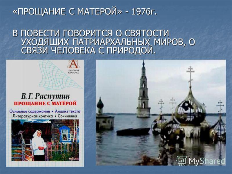 «ПРОЩАНИЕ С МАТЕРОЙ» - 1976г. В ПОВЕСТИ ГОВОРИТСЯ О СВЯТОСТИ УХОДЯЩИХ ПАТРИАРХАЛЬНЫХ МИРОВ, О СВЯЗИ ЧЕЛОВЕКА С ПРИРОДОЙ.