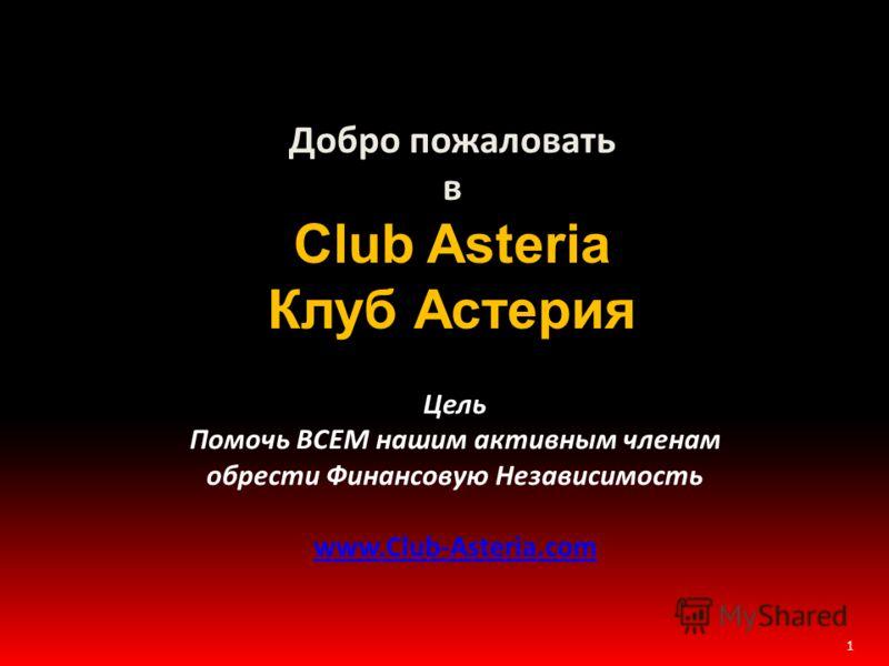 1 Добро пожаловать в Club Asteria Клуб Астерия Цель Помочь ВСЕМ нашим активным членам обрести Финансовую Независимость www.Club-Asteria.com