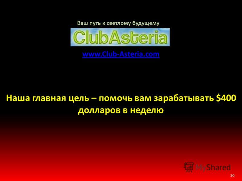 30 www.Club-Asteria.com Наша главная цель – помочь вам зарабатывать $400 долларов в неделю Ваш путь к светлому будущему