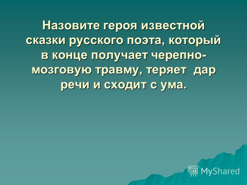 Назовите героя известной сказки русского поэта, который в конце получает черепно- мозговую травму, теряет дар речи и сходит с ума.