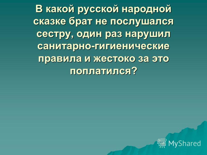В какой русской народной сказке брат не послушался сестру, один раз нарушил санитарно-гигиенические правила и жестоко за это поплатился?