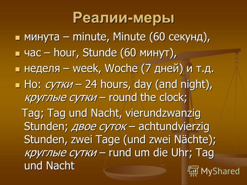Реалии-меры минута – minute, Minute (60 секунд), минута – minute, Minute (60 секунд), час – hour, Stunde (60 минут), час – hour, Stunde (60 минут), неделя – week, Woche (7 дней) и т.д. неделя – week, Woche (7 дней) и т.д. Но: сутки – 24 hours, day (a