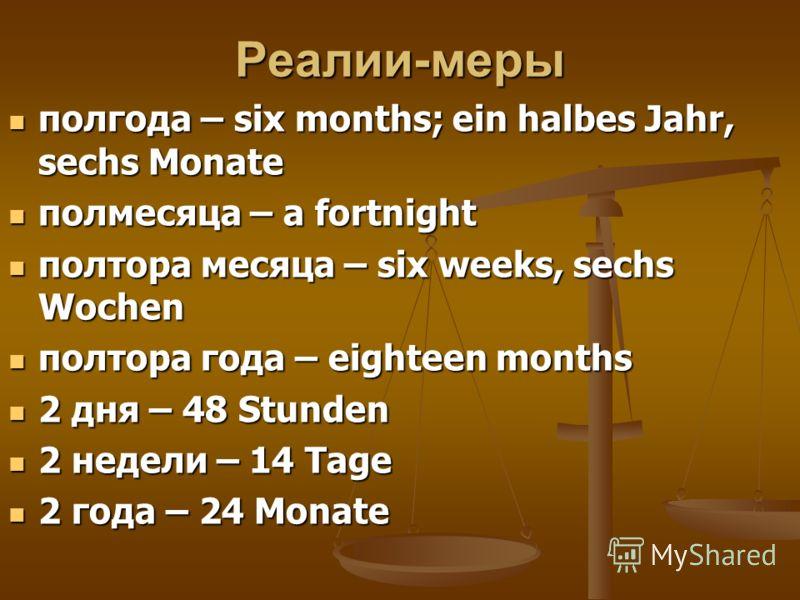 Реалии-меры полгода – six months; ein halbes Jahr, sechs Monate полгода – six months; ein halbes Jahr, sechs Monate полмесяца – a fortnight полмесяца – a fortnight полтора месяца – six weeks, sechs Wochen полтора месяца – six weeks, sechs Wochen полт