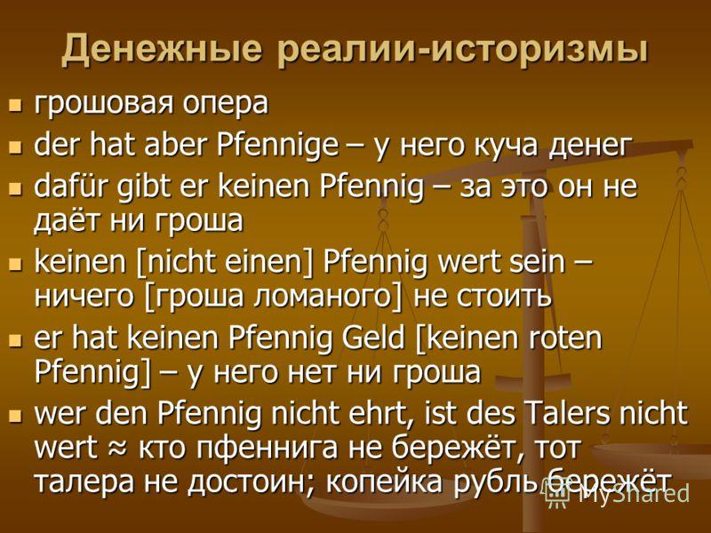 Денежные реалии-историзмы грошовая опера грошовая опера der hat aber Pfennige – у него куча денег der hat aber Pfennige – у него куча денег dafür gibt er keinen Pfennig – за это он не даёт ни гроша dafür gibt er keinen Pfennig – за это он не даёт ни
