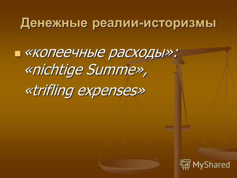 Денежные реалии-историзмы «копеечные расходы»: «nichtige Summe», «копеечные расходы»: «nichtige Summe», «trifling expenses» «trifling expenses»
