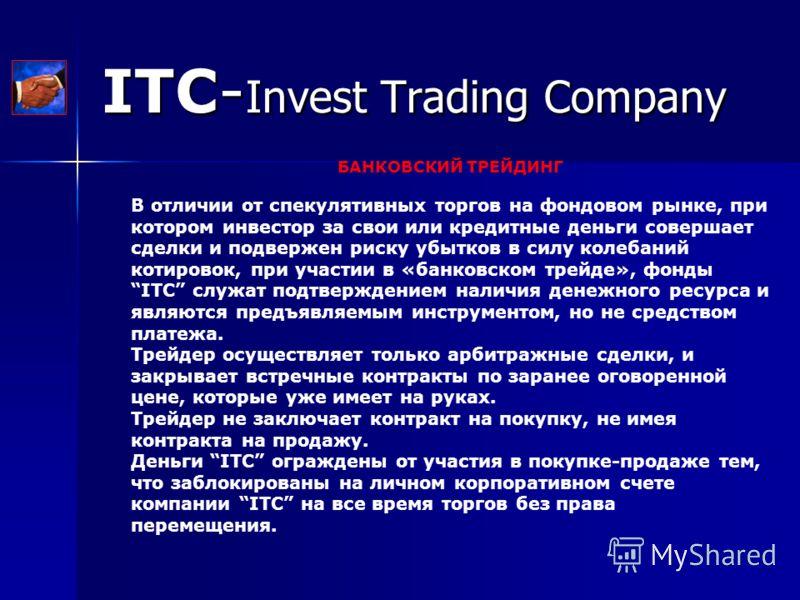 ITC- Invest Trading Company БАНКОВСКИЙ ТРЕЙДИНГ В отличии от спекулятивных торгов на фондовом рынке, при котором инвестор за свои или кредитные деньги совершает сделки и подвержен риску убытков в силу колебаний котировок, при участии в «банковском тр