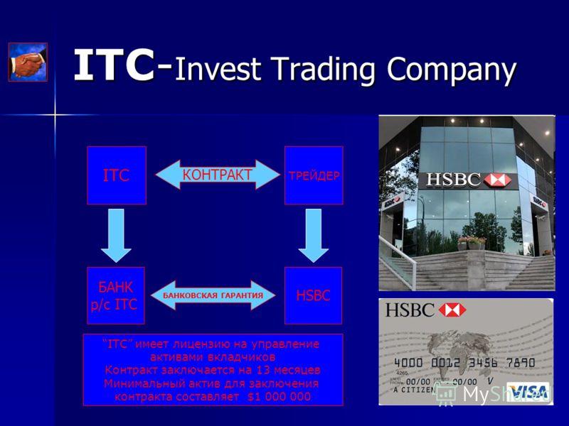 ITC- Invest Trading Company ITC ТРЕЙДЕР БАНК р/с ITC HSBC БАНКОВСКАЯ ГАРАНТИЯ КОНТРАКТ ITC имеет лицензию на управление активами вкладчиков Контракт заключается на 13 месяцев Минимальный актив для заключения контракта составляет $1 000 000