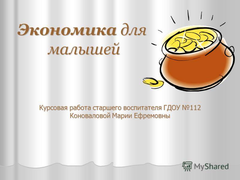 Экономика для малышей Курсовая работа старшего воспитателя ГДОУ 112 Коноваловой Марии Ефремовны
