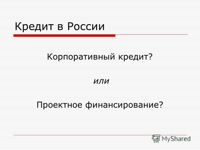 Кредит в России Корпоративный кредит? или Проектное финансирование?