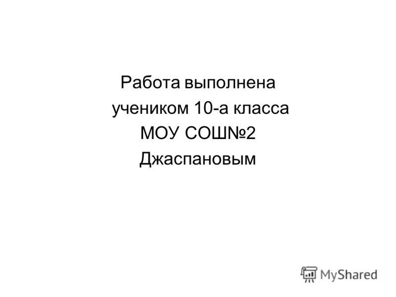 Работа выполнена учеником 10-а класса МОУ СОШ2 Джаспановым
