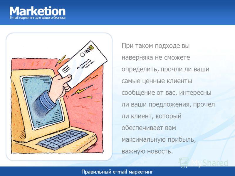Правильный e-mail маркетинг При таком подходе вы наверняка не сможете определить, прочли ли ваши самые ценные клиенты сообщение от вас, интересны ли ваши предложения, прочел ли клиент, который обеспечивает вам максимальную прибыль, важную новость.