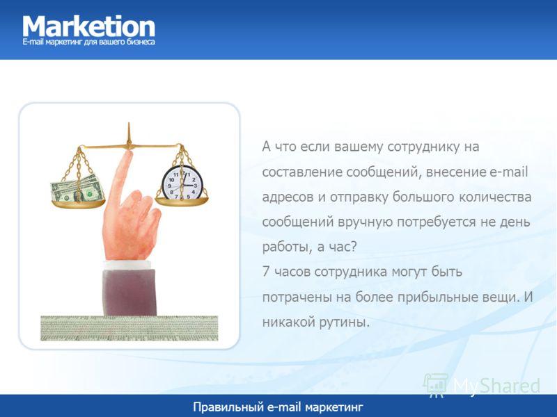 Правильный e-mail маркетинг А что если вашему сотруднику на составление сообщений, внесение e-mail адресов и отправку большого количества сообщений вручную потребуется не день работы, а час? 7 часов сотрудника могут быть потрачены на более прибыльные