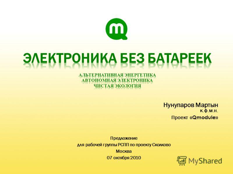 Нунупаров Мартын к.ф.м.н. Проект «Qmodule» Предложение для рабочей группы РСПП по проекту Сколково Москва 07 октября 2010