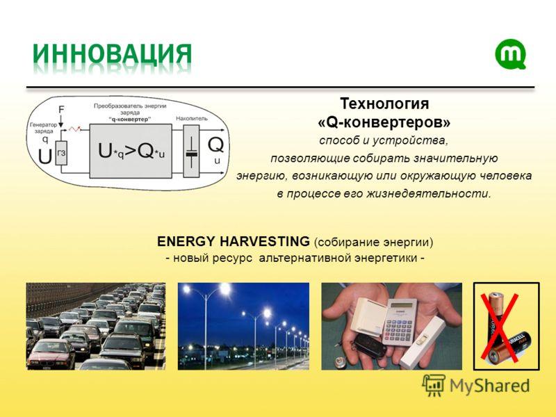 Технология «Q-конвертеров» способ и устройства, позволяющие собирать значительную энергию, возникающую или окружающую человека в процессе его жизнедеятельности. ENERGY HARVESTING (собирание энергии) - новый ресурс альтернативной энергетики -