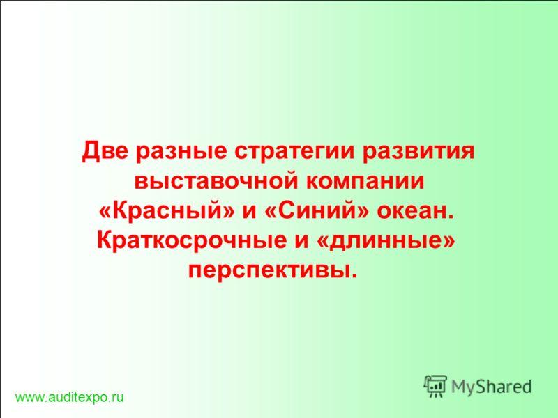 Две разные стратегии развития выставочной компании «Красный» и «Синий» океан. Краткосрочные и «длинные» перспективы. www.auditexpo.ru