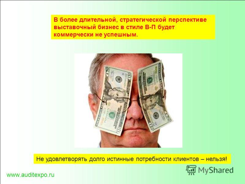 www.auditexpo.ru В более длительной, стратегической перспективе выставочный бизнес в стиле В-П будет коммерчески не успешным. Не удовлетворять долго истинные потребности клиентов – нельзя!