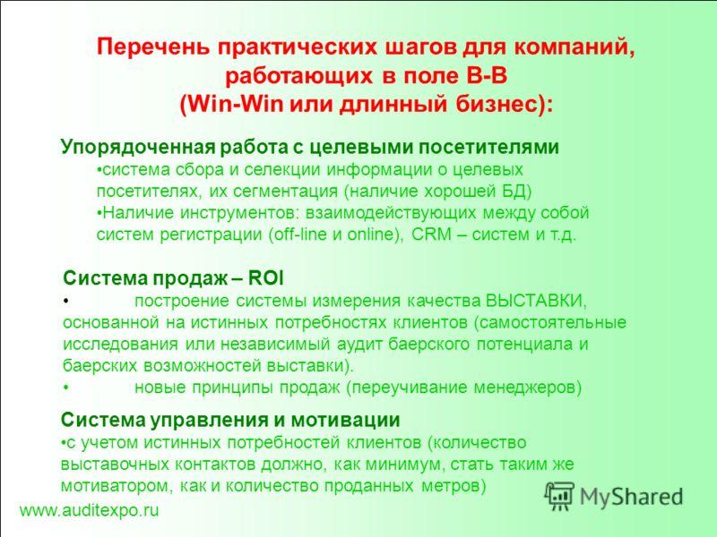 www.auditexpo.ru Перечень практических шагов для компаний, работающих в поле В-В (Win-Win или длинный бизнес): Система продаж – ROI построение системы измерения качества ВЫСТАВКИ, основанной на истинных потребностях клиентов (самостоятельные исследов