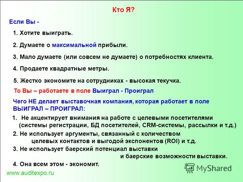 www.auditexpo.ru Если Вы - 1. Хотите выиграть. 2. Думаете о максимальной прибыли. 4. Продаете квадратные метры. 3. Мало думаете (или совсем не думаете) о потребностях клиента. 1.Не акцентирует внимания на работе с целевыми посетителями (системы регис