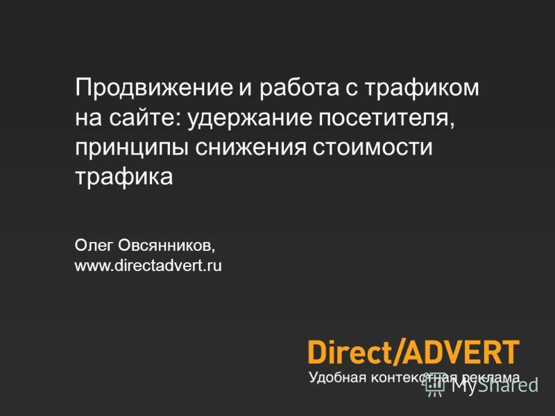 Продвижение и работа с трафиком на сайте: удержание посетителя, принципы снижения стоимости трафика Олег Овсянников, www.directadvert.ru