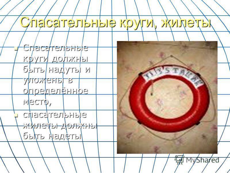 Спасательные круги, жилеты Спасательные круги должны быть надуты и уложены в определённое место, Спасательные круги должны быть надуты и уложены в определённое место, спасательные жилеты должны быть надеты спасательные жилеты должны быть надеты