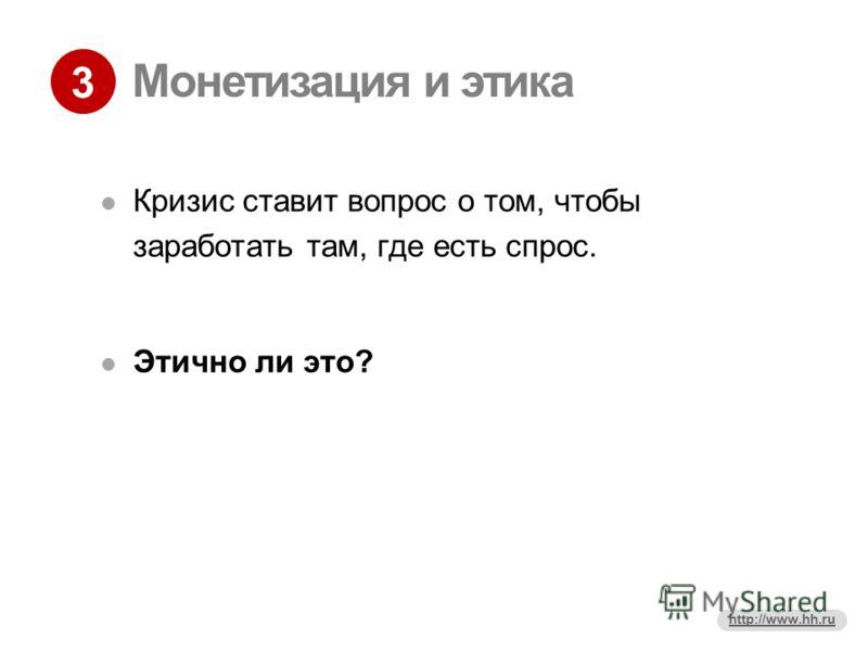 3 http://www.hh.ru Монетизация и этика Кризис ставит вопрос о том, чтобы заработать там, где есть спрос. Этично ли это?