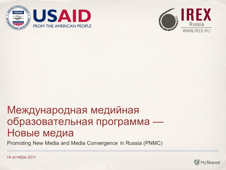 14 октября 2011 Международная медийная образовательная программа Новые медиа Promoting New Media and Media Convergence in Russia (PNMC)