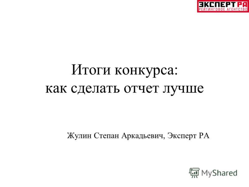 Итоги конкурса: как сделать отчет лучше Жулин Степан Аркадьевич, Эксперт РА