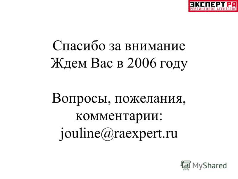 Спасибо за внимание Ждем Вас в 2006 году Вопросы, пожелания, комментарии: jouline@raexpert.ru
