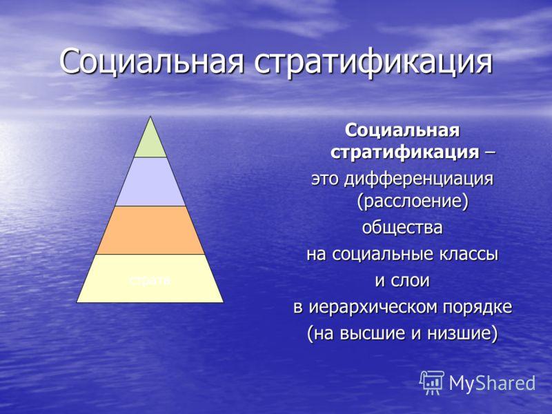 Социальная стратификация Социальная стратификация – это дифференциация (расслоение) общества на социальные классы и слои в иерархическом порядке (на высшие и низшие) страта
