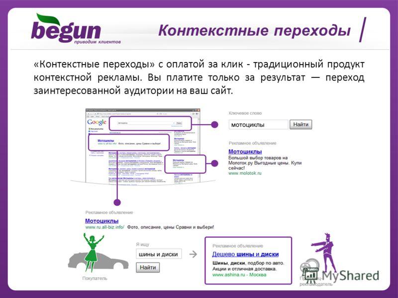 Контекстные переходы «Контекстные переходы» с оплатой за клик - традиционный продукт контекстной рекламы. Вы платите только за результат переход заинтересованной аудитории на ваш сайт.