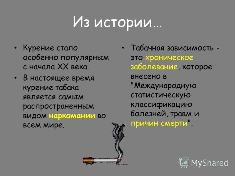 Из истории… Курение стало особенно популярным с начала ХХ века. В настоящее время курение табака является самым распространенным видом наркомании во всем мире. Табачная зависимость - это хроническое заболевание, которое внесено в