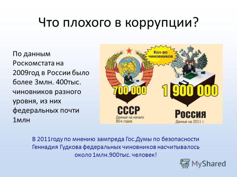 Что плохого в коррупции? По данным Роскомстата на 2009год в России было более 3млн. 400тыс. чиновников разного уровня, из них федеральных почти 1млн В 2011году по мнению зампреда Гос.Думы по безопасности Геннадия Гудкова федеральных чиновников насчит