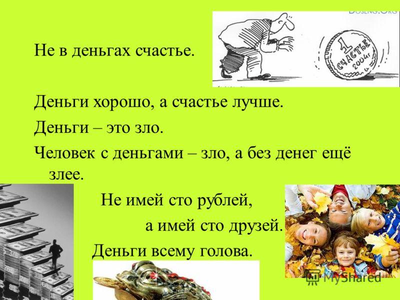 Не в деньгах счастье. Деньги хорошо, а счастье лучше. Деньги – это зло. Человек с деньгами – зло, а без денег ещё злее. Не имей сто рублей, а имей сто друзей. Деньги всему голова.